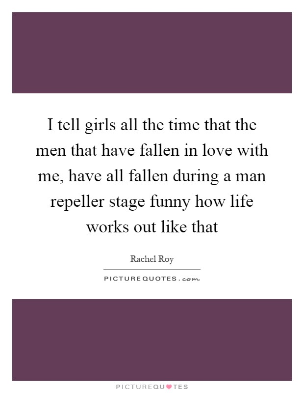 I tell girls all the time that the men that have fallen in love with me, have all fallen during a man repeller stage funny how life works out like that Picture Quote #1