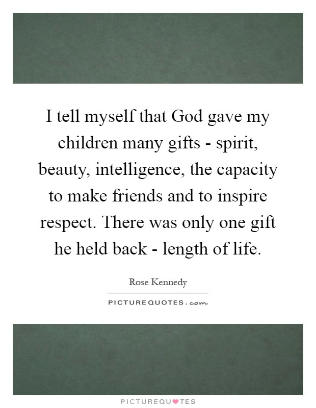I tell myself that God gave my children many gifts - spirit, beauty, intelligence, the capacity to make friends and to inspire respect. There was only one gift he held back - length of life Picture Quote #1