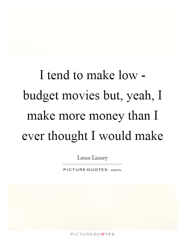 I tend to make low - budget movies but, yeah, I make more money than I ever thought I would make Picture Quote #1