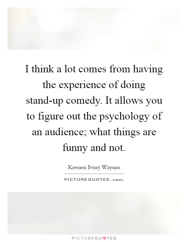 I think a lot comes from having the experience of doing stand-up comedy. It allows you to figure out the psychology of an audience; what things are funny and not Picture Quote #1