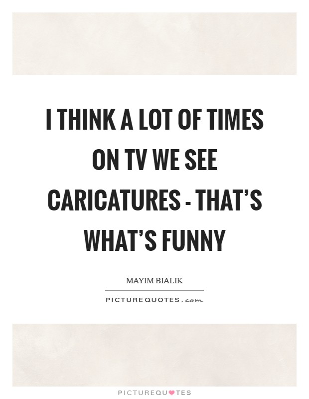 I think a lot of times on TV we see caricatures - that's what's funny Picture Quote #1