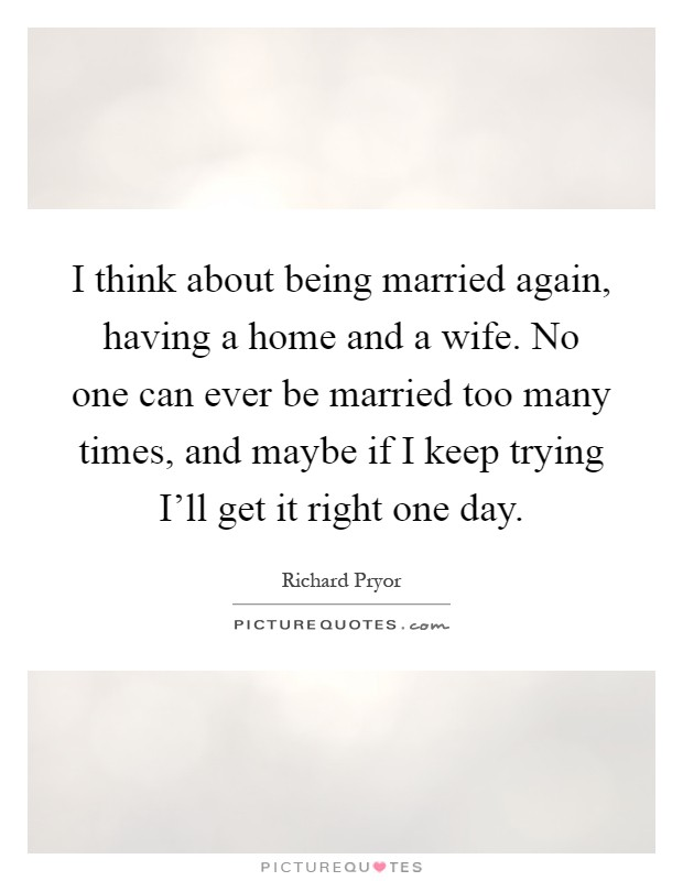 I think about being married again, having a home and a wife. No one can ever be married too many times, and maybe if I keep trying I'll get it right one day Picture Quote #1