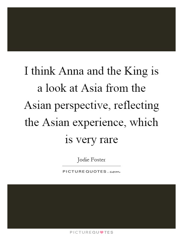 I think Anna and the King is a look at Asia from the Asian perspective, reflecting the Asian experience, which is very rare Picture Quote #1