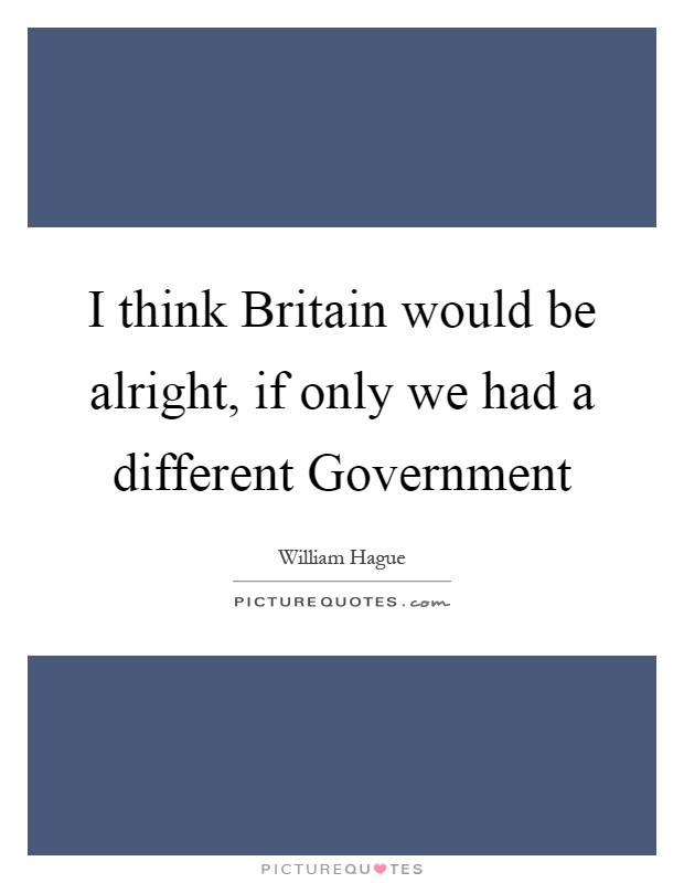 I think Britain would be alright, if only we had a different Government Picture Quote #1