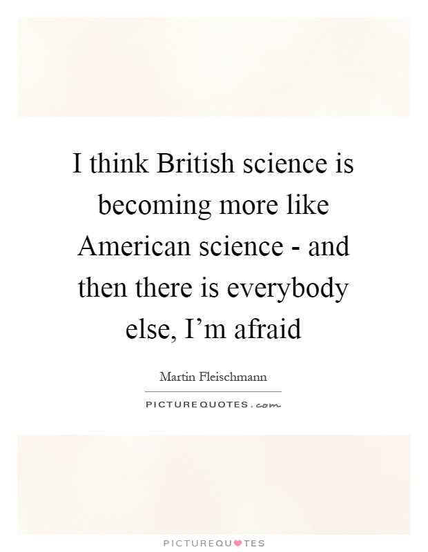 I think British science is becoming more like American science - and then there is everybody else, I'm afraid Picture Quote #1