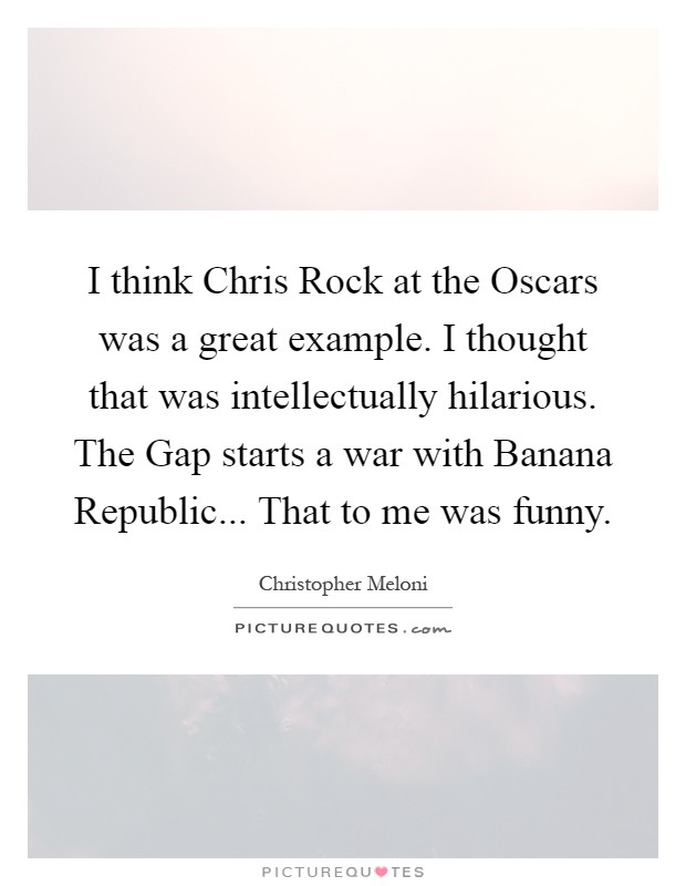 I think Chris Rock at the Oscars was a great example. I thought that was intellectually hilarious. The Gap starts a war with Banana Republic... That to me was funny Picture Quote #1