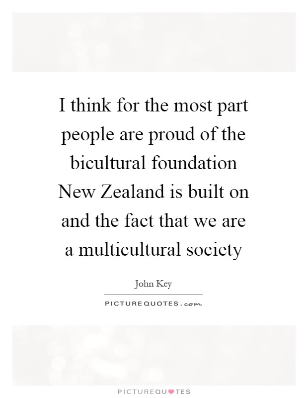 I think for the most part people are proud of the bicultural foundation New Zealand is built on and the fact that we are a multicultural society Picture Quote #1