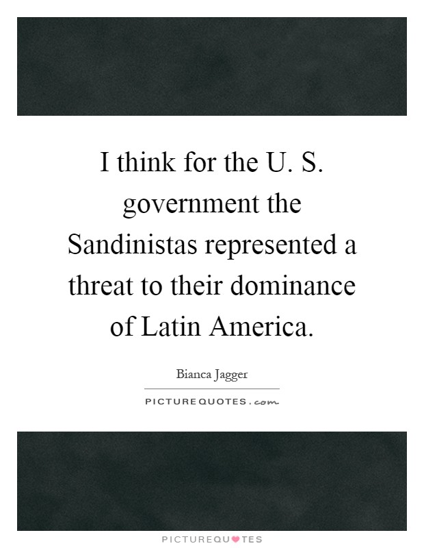 I think for the U. S. government the Sandinistas represented a threat to their dominance of Latin America Picture Quote #1