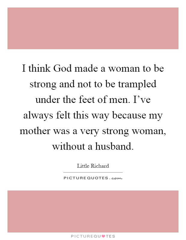 I think God made a woman to be strong and not to be trampled under the feet of men. I've always felt this way because my mother was a very strong woman, without a husband Picture Quote #1