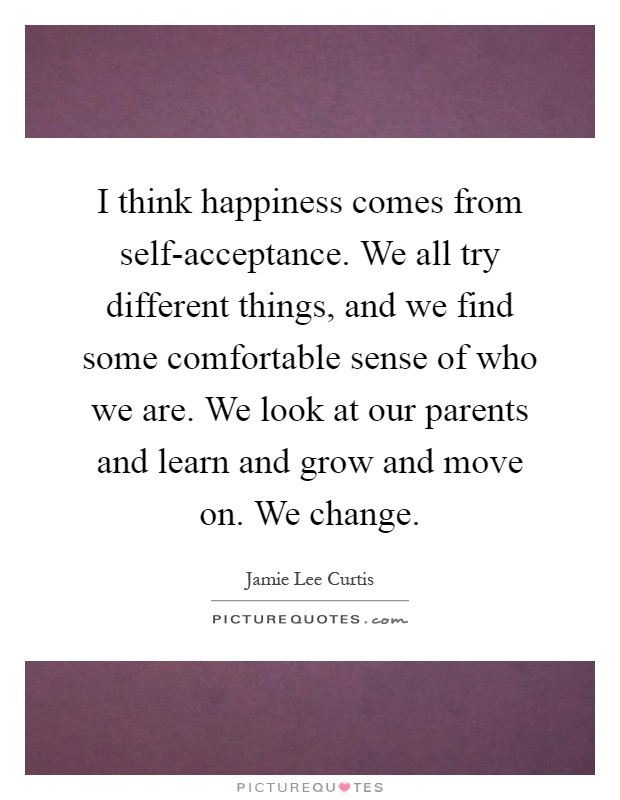 I think happiness comes from self-acceptance. We all try different things, and we find some comfortable sense of who we are. We look at our parents and learn and grow and move on. We change Picture Quote #1