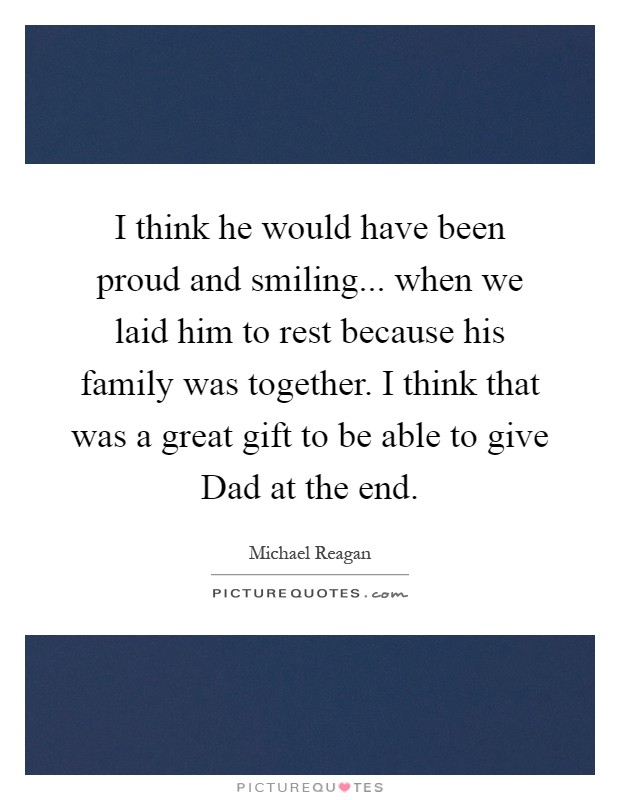 I think he would have been proud and smiling... when we laid him to rest because his family was together. I think that was a great gift to be able to give Dad at the end Picture Quote #1