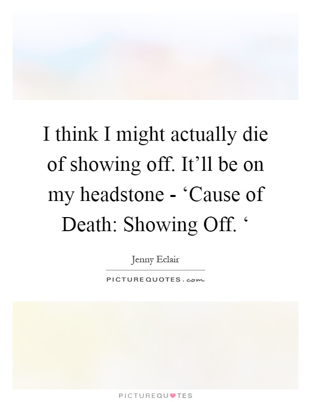 I think I might actually die of showing off. It'll be on my headstone - 'Cause of Death: Showing Off. ' Picture Quote #1