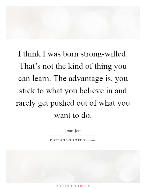 I think I was born strong-willed. That's not the kind of thing you can learn. The advantage is, you stick to what you believe in and rarely get pushed out of what you want to do Picture Quote #1