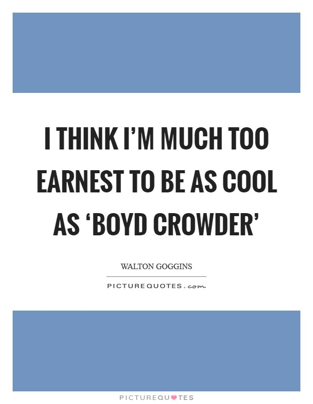 I think I'm much too earnest to be as cool as 'Boyd Crowder' Picture Quote #1