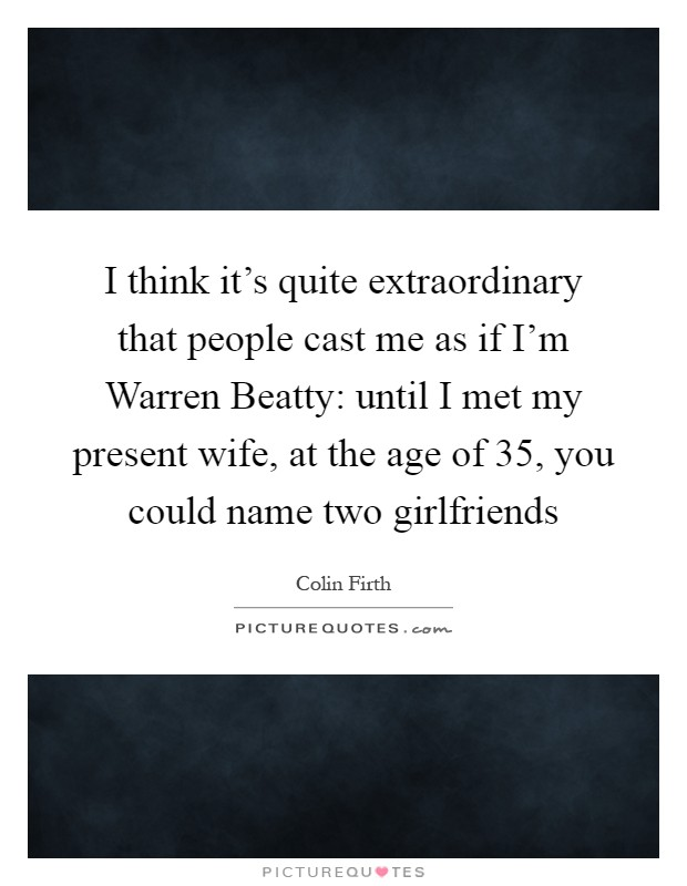 I think it's quite extraordinary that people cast me as if I'm Warren Beatty: until I met my present wife, at the age of 35, you could name two girlfriends Picture Quote #1