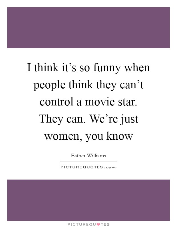 I think it's so funny when people think they can't control a movie star. They can. We're just women, you know Picture Quote #1