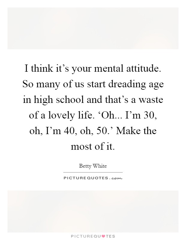 I think it's your mental attitude. So many of us start dreading age in high school and that's a waste of a lovely life. 'Oh... I'm 30, oh, I'm 40, oh, 50.' Make the most of it Picture Quote #1