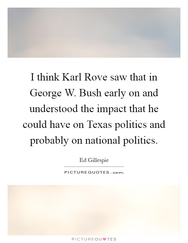 I think Karl Rove saw that in George W. Bush early on and understood the impact that he could have on Texas politics and probably on national politics Picture Quote #1
