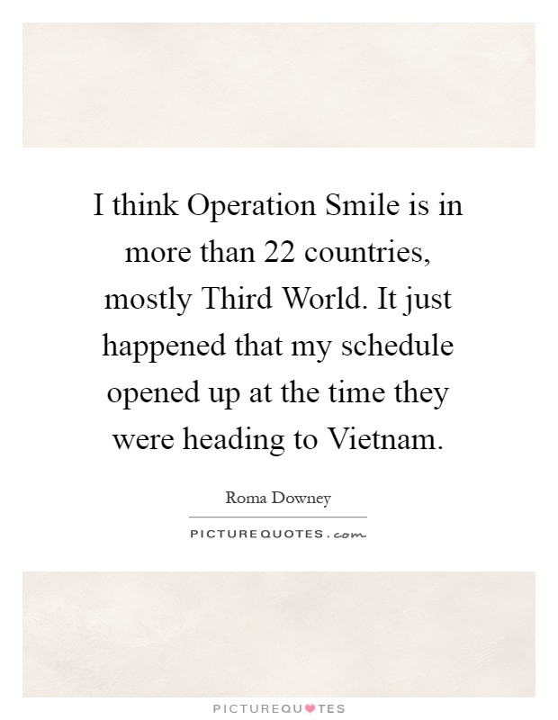 I think Operation Smile is in more than 22 countries, mostly Third World. It just happened that my schedule opened up at the time they were heading to Vietnam Picture Quote #1