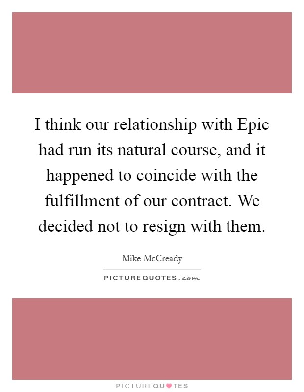 I think our relationship with Epic had run its natural course, and it happened to coincide with the fulfillment of our contract. We decided not to resign with them Picture Quote #1