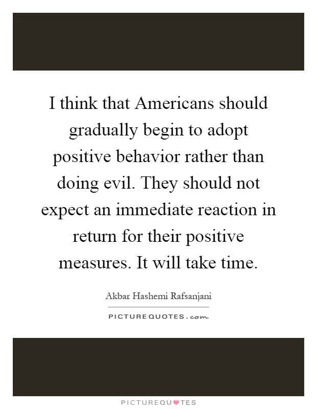 I think that Americans should gradually begin to adopt positive behavior rather than doing evil. They should not expect an immediate reaction in return for their positive measures. It will take time Picture Quote #1