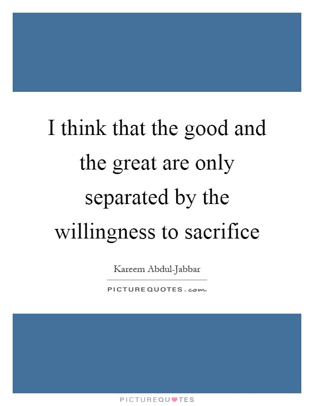I think that the good and the great are only separated by the willingness to sacrifice Picture Quote #1