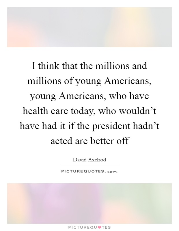 I think that the millions and millions of young Americans, young Americans, who have health care today, who wouldn't have had it if the president hadn't acted are better off Picture Quote #1