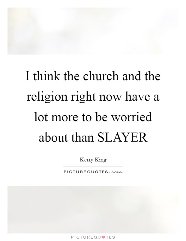 I think the church and the religion right now have a lot more to be worried about than SLAYER Picture Quote #1