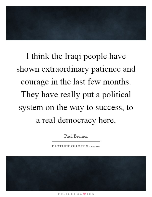 I think the Iraqi people have shown extraordinary patience and courage in the last few months. They have really put a political system on the way to success, to a real democracy here Picture Quote #1
