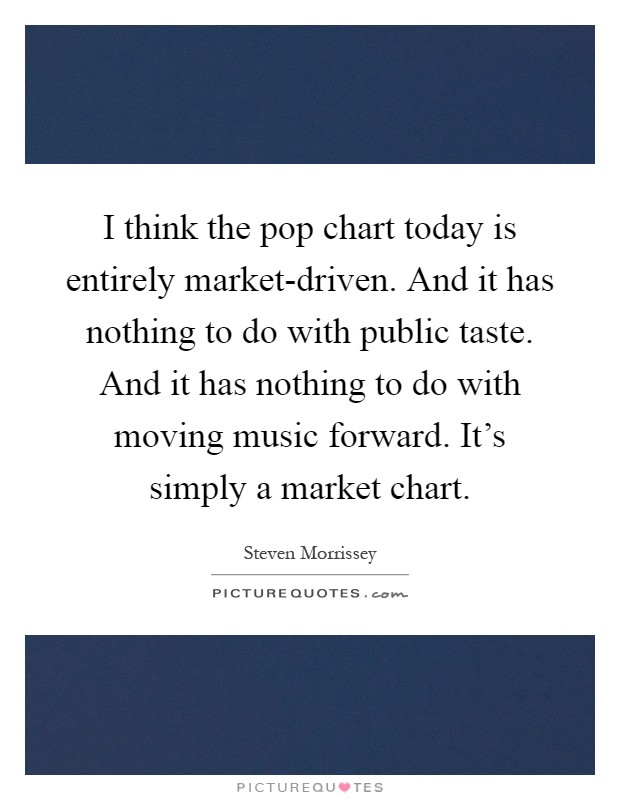 I think the pop chart today is entirely market-driven. And it has nothing to do with public taste. And it has nothing to do with moving music forward. It's simply a market chart Picture Quote #1