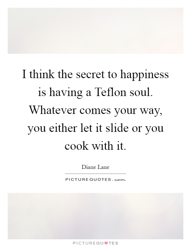 I think the secret to happiness is having a Teflon soul. Whatever comes your way, you either let it slide or you cook with it Picture Quote #1