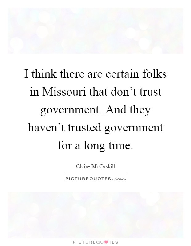 I think there are certain folks in Missouri that don't trust government. And they haven't trusted government for a long time Picture Quote #1