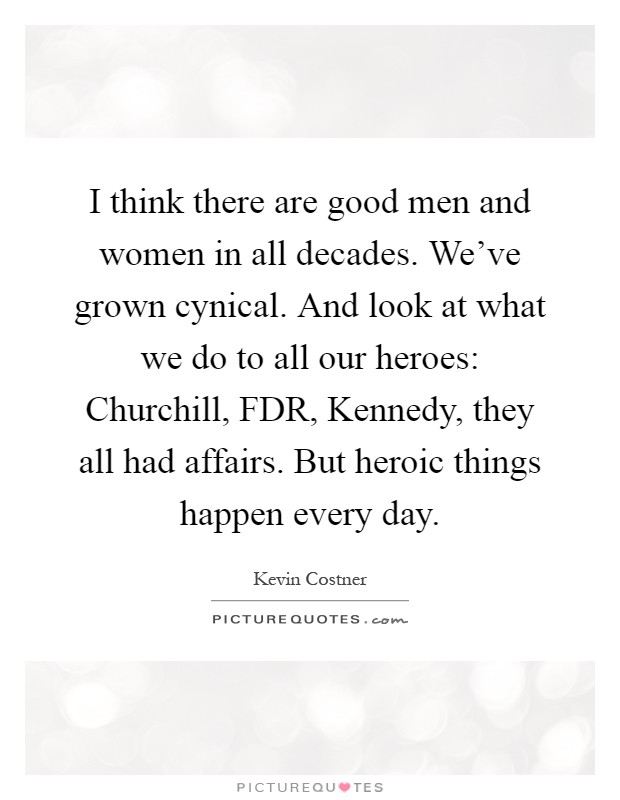 I think there are good men and women in all decades. We've grown cynical. And look at what we do to all our heroes: Churchill, FDR, Kennedy, they all had affairs. But heroic things happen every day Picture Quote #1