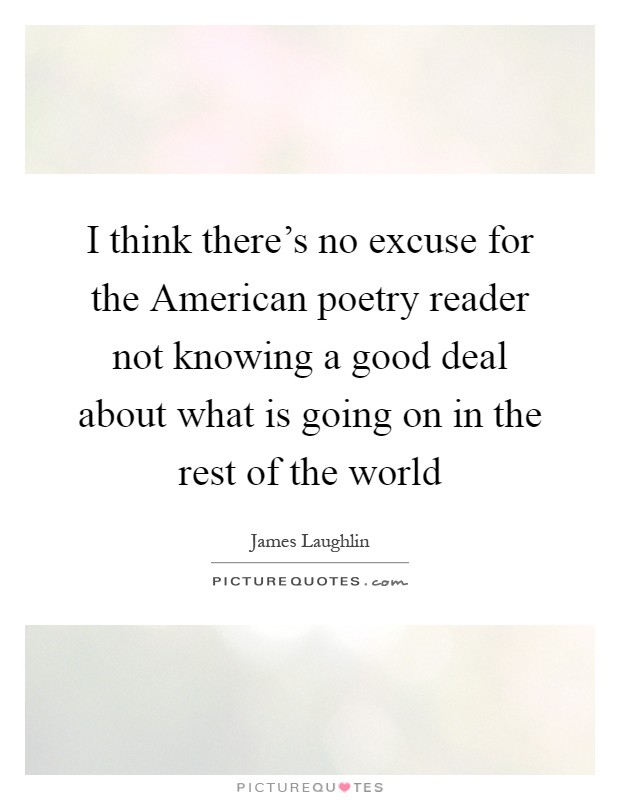 I think there's no excuse for the American poetry reader not knowing a good deal about what is going on in the rest of the world Picture Quote #1
