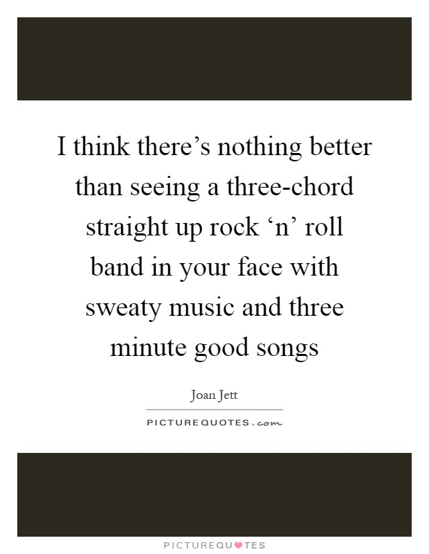 I think there's nothing better than seeing a three-chord straight up rock 'n' roll band in your face with sweaty music and three minute good songs Picture Quote #1