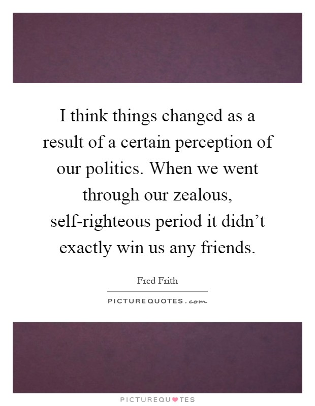 I think things changed as a result of a certain perception of our politics. When we went through our zealous, self-righteous period it didn't exactly win us any friends Picture Quote #1