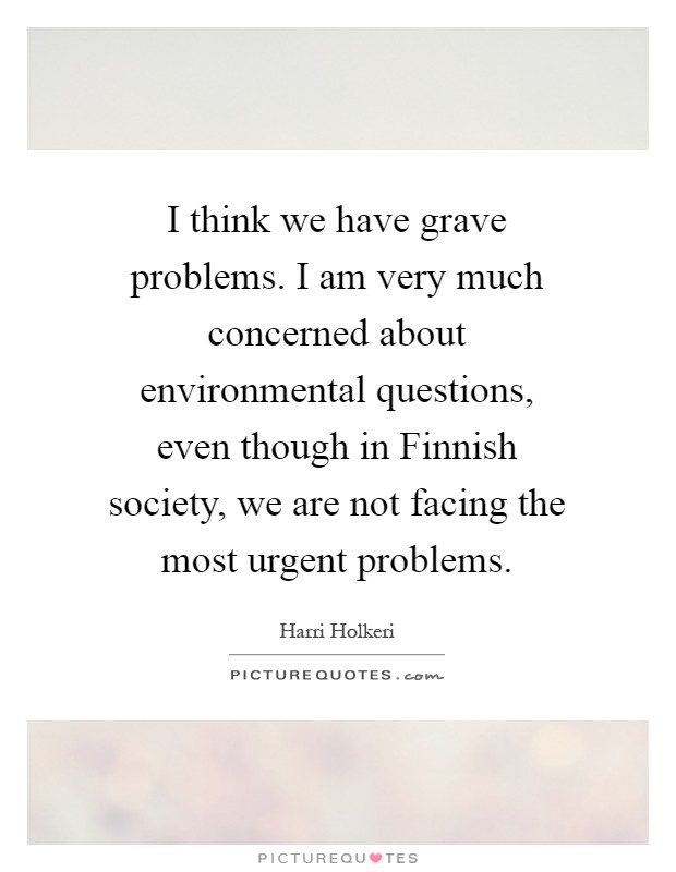 I think we have grave problems. I am very much concerned about environmental questions, even though in Finnish society, we are not facing the most urgent problems Picture Quote #1