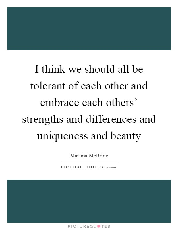 I think we should all be tolerant of each other and embrace each others' strengths and differences and uniqueness and beauty Picture Quote #1
