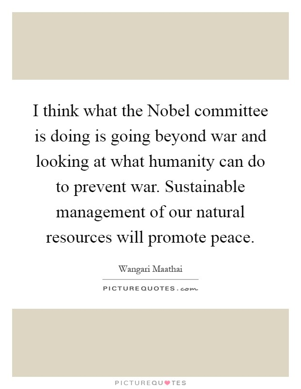 I think what the Nobel committee is doing is going beyond war and looking at what humanity can do to prevent war. Sustainable management of our natural resources will promote peace Picture Quote #1