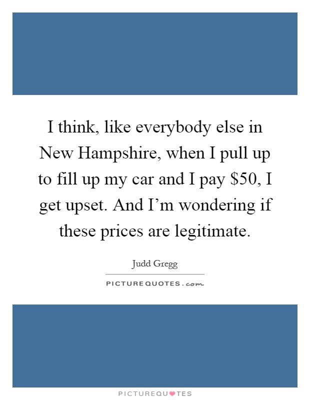 I think, like everybody else in New Hampshire, when I pull up to fill up my car and I pay $50, I get upset. And I'm wondering if these prices are legitimate Picture Quote #1