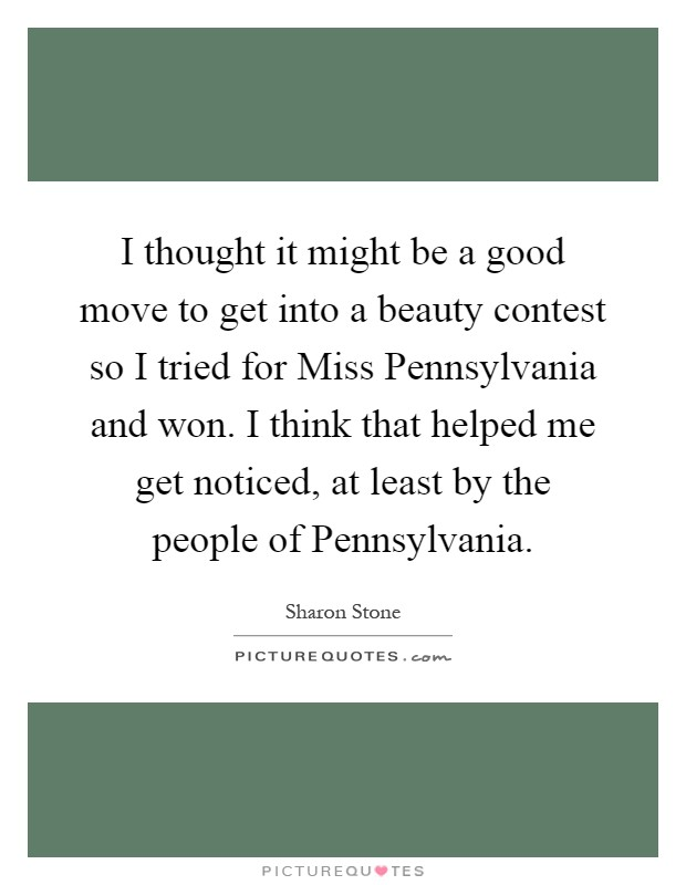 I thought it might be a good move to get into a beauty contest so I tried for Miss Pennsylvania and won. I think that helped me get noticed, at least by the people of Pennsylvania Picture Quote #1