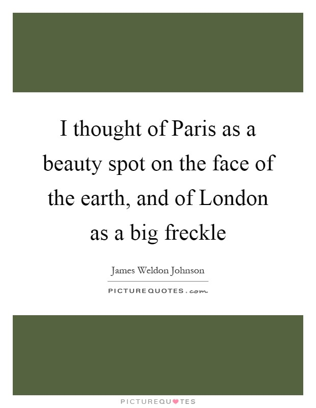 I thought of Paris as a beauty spot on the face of the earth, and of London as a big freckle Picture Quote #1