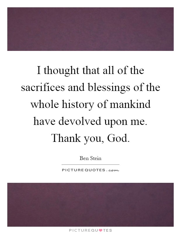 I thought that all of the sacrifices and blessings of the whole history of mankind have devolved upon me. Thank you, God Picture Quote #1