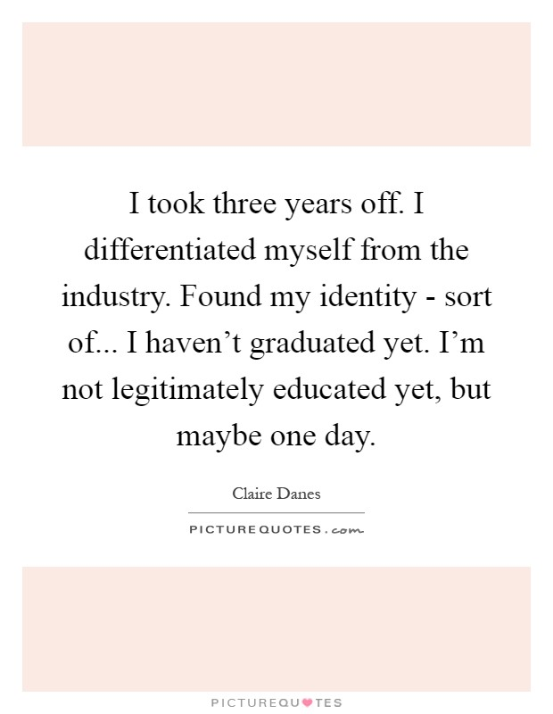 I took three years off. I differentiated myself from the industry. Found my identity - sort of... I haven't graduated yet. I'm not legitimately educated yet, but maybe one day Picture Quote #1