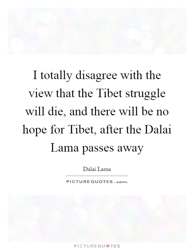 I totally disagree with the view that the Tibet struggle will die, and there will be no hope for Tibet, after the Dalai Lama passes away Picture Quote #1