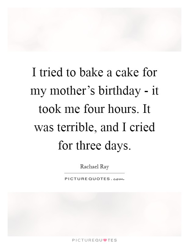 I tried to bake a cake for my mother's birthday - it took me four hours. It was terrible, and I cried for three days Picture Quote #1
