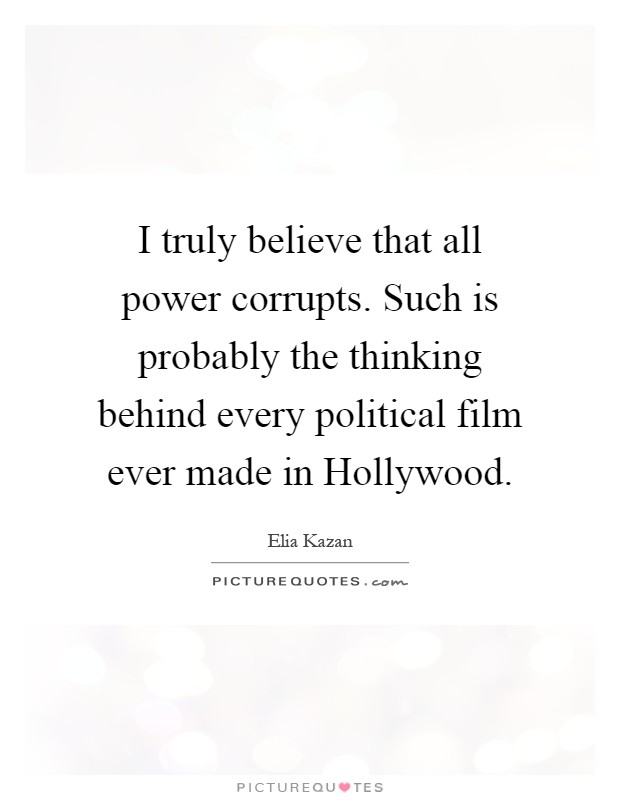 I truly believe that all power corrupts. Such is probably the thinking behind every political film ever made in Hollywood Picture Quote #1