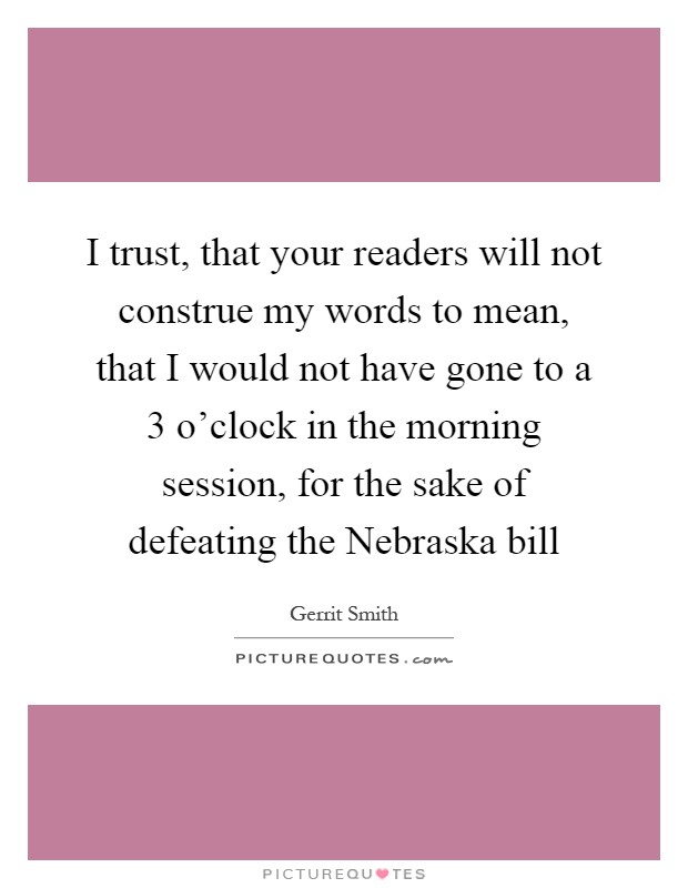 I trust, that your readers will not construe my words to mean, that I would not have gone to a 3 o'clock in the morning session, for the sake of defeating the Nebraska bill Picture Quote #1