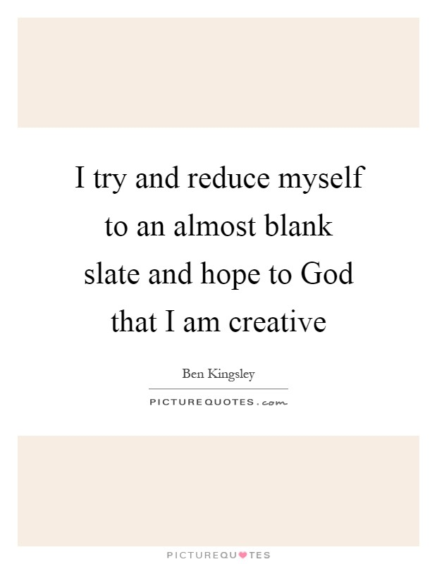 I try and reduce myself to an almost blank slate and hope to God that I am creative Picture Quote #1