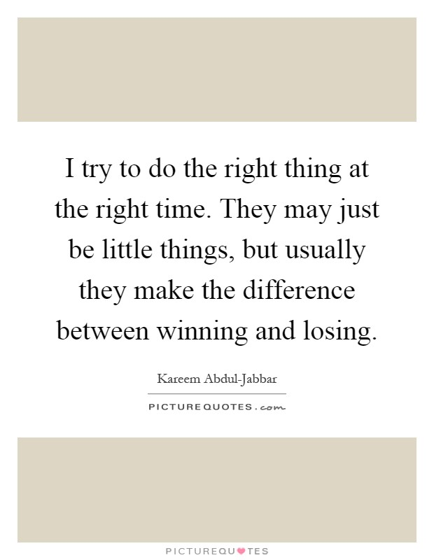 I try to do the right thing at the right time. They may just be little things, but usually they make the difference between winning and losing Picture Quote #1